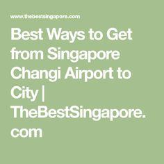 Best Ways to Get from Singapore Changi Airport to City | TheBestSingapore.com