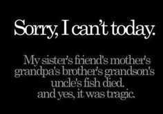 Sorry, I Can't today   My sister's friend's mother's grandpa's brother's grandson's uncle's fish died, and yes, it was tragic.