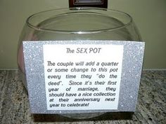 Sex Pot: During the first year of marriage, put a quarter in the pot everytime you make love, and next year you should have a nice stash for a great anniversary... this is hilarious!!