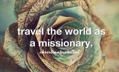 Christian bucket list - missionary : this has ALWAYS been my number one goal on life! I can't wait til one day I can travel around the world and help others find Jesus Christ!