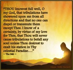 """""""Thou knowest full well, O my God, that tribulations have showered upon me from all directions and that no one can dispel or transmute them except Thee.  I know of a certainty, by virtue of my love for Thee, that Thou wilt never cause tribulations to befall any soul unless Thou desirest to exalt his station in Thy celestial Paradise..."""" - The Bab"""