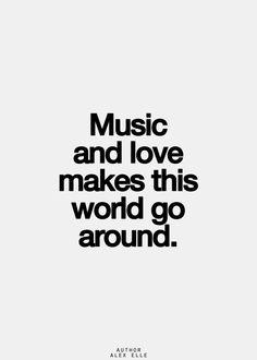 """""""Music and love makes this world go around.""""  -Definitely music."""