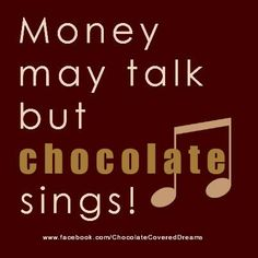 Money may talk but chocolate sings!   . . . ♪ ♫ ♩ ♬ . . .