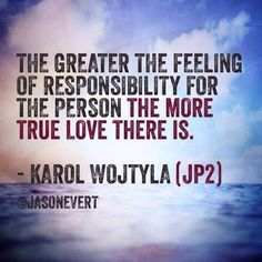 The greater the feeling of responsibility for the person the more true love there is. Blessed Pope John Paul II (Karol Wojtyla)