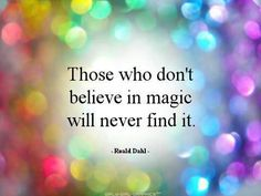 Those that don't believe in magic will never find it. - Ronald Dahl