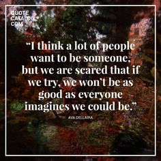 """""""I think a lot of people want to be someone, but we are scared that if we try, we won't be as good as everyone imagines we could be."""" —  Ava Dellaira"""