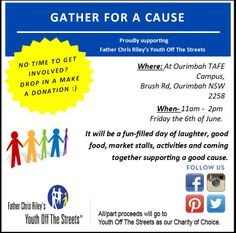 Mark your calender for this unique charity event! Ourimbah Uni Campus Main Quad, 6 June from 11-2pm. Diploma of Events students will be holding 'Gather for a Cause', all proceeds will be proudly donated to 'Father Chris Riley's Youth Off The Streets'. There will be raffles, prizes, chocolate wheel, entertainment & sausage sizzle. Try your hand at games including card ninja, sticky situation, pink elelphant, bobble head & movin on up. Great prizes to be won. See you there!