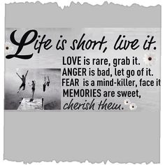 Life is short, live it to the fullest.