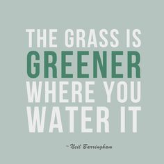 The grass is greener where you water it ~ Neil Barringham