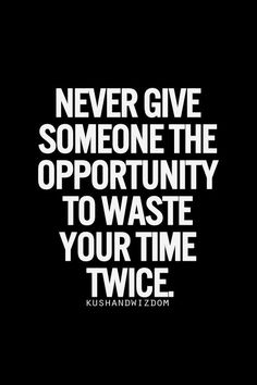 Never give someone the opportunity to waste your time twice. Never.