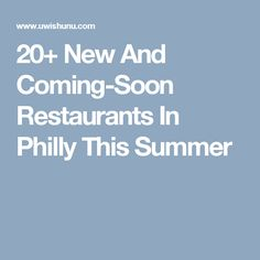 20+ New And Coming-Soon Restaurants In Philly This Summer