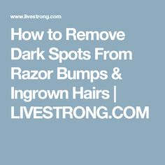 How to Remove Dark Spots From Razor Bumps & Ingrown Hairs | LIVESTRONG.COM