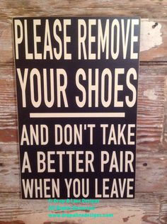 A personal favorite from my Etsy shop https://www.etsy.com/listing/213490721/please-remove-your-shoes-and-dont-take-a