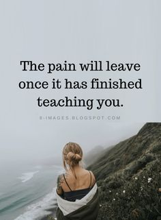 The pain will leave once it has finished teaching you | Pain Quotes - Quotes