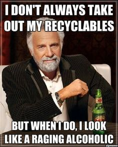 I don't always take out my recyclables but when I do, I look like a raging alcoholic.