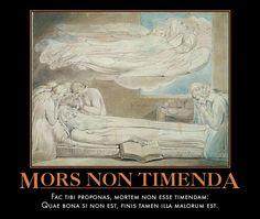Mors Non Timenda Fac tibi proponas, mortem non esse timendam: Quae bona si non est, finis tamen illa malorum est.