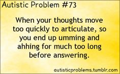 Autistic Problem 73: When your thoughts move too quickly to articulate, so you end up umming and ahhing for much too long before answering.