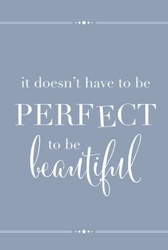 it doesn't have to be perfect to be beautiful ♥