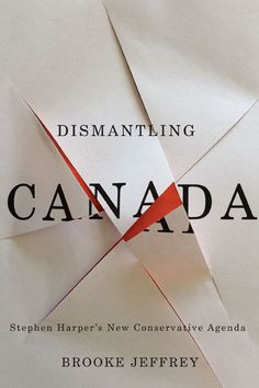 Dismantling Canada: Stephen Harper's New Conservative Agenda, By Brooke Jeffrey -- A Liberal insider analyzes Stephen Harper's drive to create a new Conservative Canada.