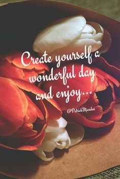 Create yourself a wonderful day and enjoy...