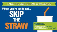 Millions of plastic straws pollute our ocean where endangered animals like sea turtles can choke on them. The average American eats out four times a week and almost everyone gets a straw (or two). If we get 25,000 people to skip the straw at restaurants every time, we can keep 5 million plastic straws out of our ocean and landfills in just one year. Take the Last Straw Challenge: when eating out, ask your waiter or waitress to skip the straw.