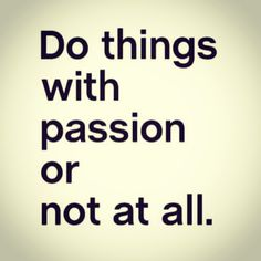 A life without passion is a life not lived!