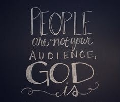 People are not your audience, God is.