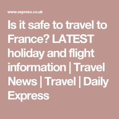 Is it safe to travel to France? LATEST holiday and flight information | Travel News | Travel | Daily Express