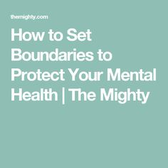 How to Set Boundaries to Protect Your Mental Health | The Mighty