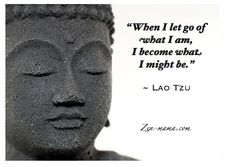 When I let go of what I am, I become what I might be. -Lao Tzu