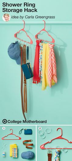 "Small space college living calls for some clever storage hacks. Mom pinner, Carla Greengrass has a fun spin using shower curtain rings. ""Pair shower rings and hangers for a simple hack to keep your student's accessories within arm's reach. Hang everything from scarves to belts to hats."" So simple, right? This pin was made by Moms, for Moms to make sending any student off to college easy, thanks to the On to College Motherboard."
