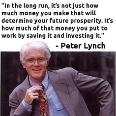 """In the long run, it's not just how much money you make that will determine your future prosperity. It's how much of that money you put to work by saving it and investing it."" -Peter Lynch"