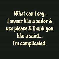 What can I say; I swear like a sailor and use 'please' and 'thank you' like a saint - I'm complicated.