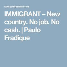 IMMIGRANT – New country. No job. No cash.   Paulo Fradique