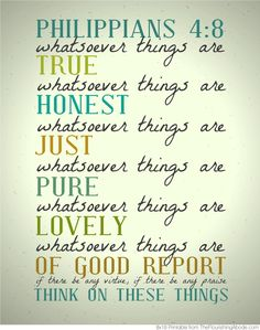Philippians 4:8 - Think on these things (true, honest, just, pure, lovely things). Reminds me of GIGO = Garbage In, Garbage Out... so put good stuff in (especially your mind).