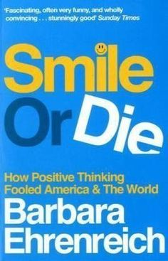 Smile or Die: How Positive Thinking Fooled America and the World by Ehrenreich, Barbara (2010) - http://www.healthbooksshop.com/smile-or-die-how-positive-thinking-fooled-america-and-the-world-by-ehrenreich-barbara-2010/