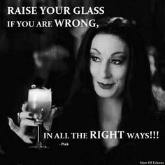 Raise you glass if you are Wrong, in all the Right ways!!! Cheers ;)