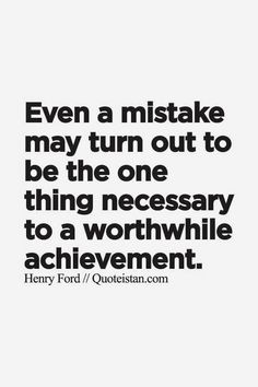 Even a mistake may turn out to be the one thing necessary to a worthwhile achievement.