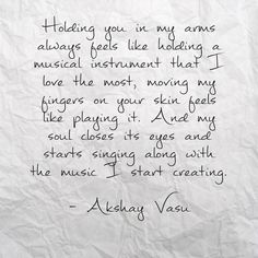 Holding you in my arms always feels like holding a musical instrument that I love the most, moving my fingers on your skin feels like playing it. And my soul closes its eyes and starts singing along with the music I start creating.  - Akshay Vasu