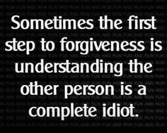 ~ Sometimes the first step to forgiveness is understanding the other person is a complete idiot.