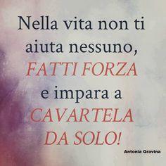 Nella vita non ti aiuta nessuno, fatti forza e impara a cavartela da solo! - Antonia Gravina