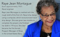 Raye Jean Montague(born approximately 1937) Naval engineer  Raye Jean Montague is credited with the rough draft of the first U.S. Naval ship design using a computer, which revolutionized naval ship design. She was given two months to complete the...