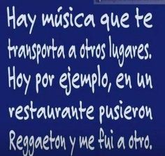 There´s music that carries you away, today for example I went into a restaurant, Reggaeton started and I left and went to another place.