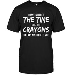 Shop I Have Neither The Time nor the crayons custom made just for you. Available on many styles, sizes, and colors. Designed by Ratodiaro Funny Shirts For Men, Cool Shirts, Funny Tshirts, T Shirts For Women, You Funny, Hilarious, Funny Christmas Outfits, Gym Tank Tops, Tanks