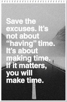 """Save the excuses.  It's not about """"HAVING"""" time.  It's about """"MAKING"""" time.  If it matters, you will make time....................."""