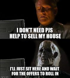 Ill Just Wait Here Meme | I DON'T NEED PJS HELP TO SELL MY HOUSE I'LL JUST SIT HERE AND WAIT FOR THE OFFERS TO ROLL IN | image tagged in memes,ill just wait here | made w/ Imgflip meme maker