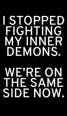 I stopped fighting my inner demons. We're on the same side now.
