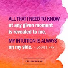 "Inspirational Quotes about inspiration | ""All that I need to know at any given moment is revealed to me. My intuition is always on my side."" — Louise Hay"