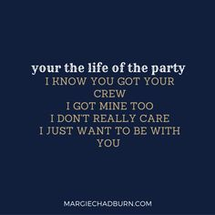 """""""your the life of the party"""" I know you got your crew I got mine too I just want to be with YOU #Margie #Blog #Song #Lyrics #Summer #flowers"""