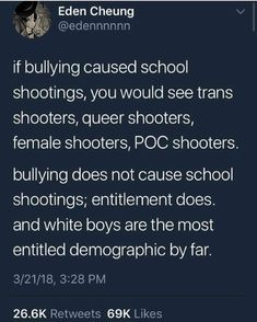 I used to get bullied when I was in middle school, for being shy and a little chubbier than the other girls. It was mostly guys picking on me, but I never once even had a single thought of taking other people's lives for it. School shooting aren't about mental illness or bullying, it's about male violence